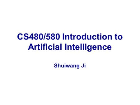 CS480/580 Introduction to Artificial Intelligence Shuiwang Ji.