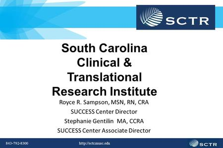 843-792-8300  South Carolina Clinical & Translational Research Institute Royce R. Sampson, MSN, RN, CRA SUCCESS Center Director Stephanie.