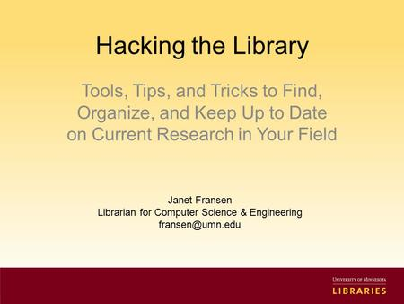 Hacking the Library Tools, Tips, and Tricks to Find, Organize, and Keep Up to Date on Current Research in Your Field Janet Fransen Librarian for Computer.