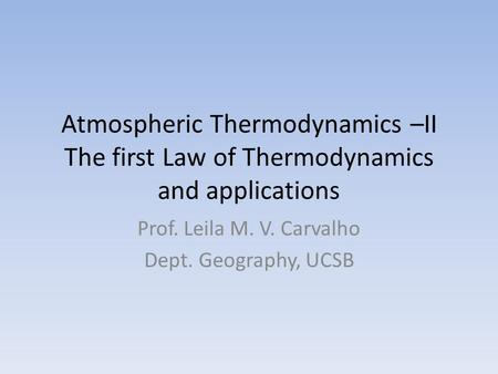 Atmospheric Thermodynamics –II The first Law of Thermodynamics and applications Prof. Leila M. V. Carvalho Dept. Geography, UCSB.