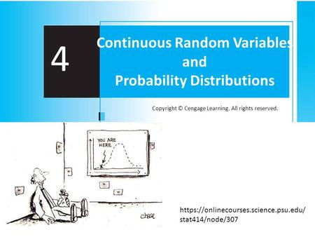 Copyright © Cengage Learning. All rights reserved. 4 Continuous Random Variables and Probability Distributions https://onlinecourses.science.psu.edu/ stat414/node/307.