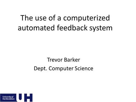 The use of a computerized automated feedback system Trevor Barker Dept. Computer Science.