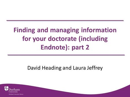 Finding and managing information for your doctorate (including Endnote): part 2 David Heading and Laura Jeffrey.