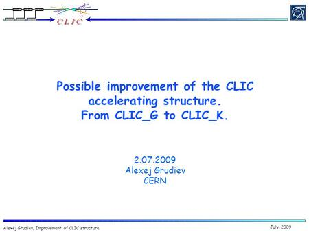 July. 2009 Alexej Grudiev, Improvement of CLIC structure. Possible improvement of the CLIC accelerating structure. From CLIC_G to CLIC_K. 2.07.2009 Alexej.