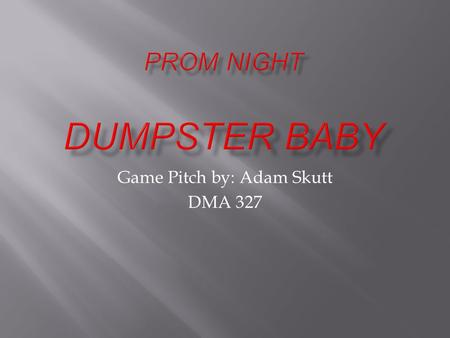 Game Pitch by: Adam Skutt DMA 327.  Prom Night Dumpster Baby is a first person shooter, with a comedic-horror theme.