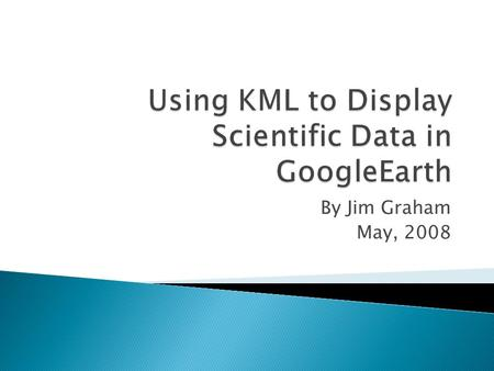 By Jim Graham May, 2008. 1. How GoogleEarth Works 2. Display Excel Data in GoogleEarth 3. Creating KML Files for GoogleEarth.