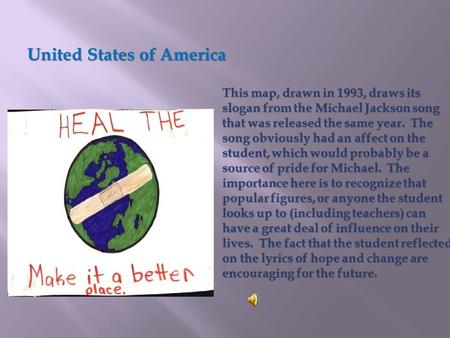 This map, drawn in 1993, draws its slogan from the Michael Jackson song that was released the same year. The song obviously had an affect on the student,