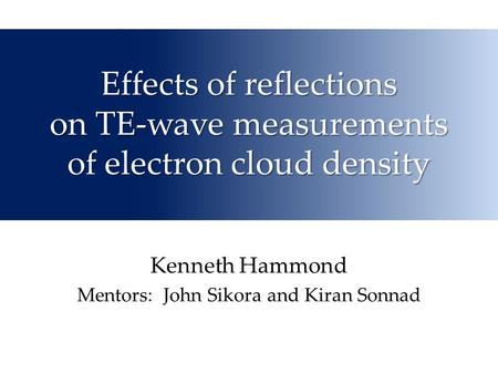 Effects of reflections on TE-wave measurements of electron cloud density Kenneth Hammond Mentors: John Sikora and Kiran Sonnad.