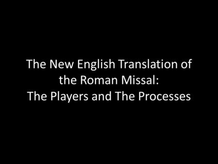 The New English Translation of the Roman Missal: The Players and The Processes.