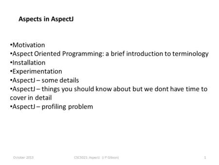 October 2013CSC5021: AspectJ (J P Gibson)1 Aspects in AspectJ Motivation Aspect Oriented Programming: a brief introduction to terminology Installation.