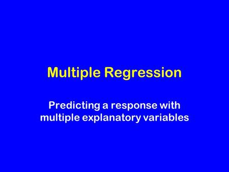 Multiple Regression Predicting a response with multiple explanatory variables.