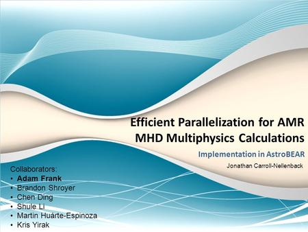 Efficient Parallelization for AMR MHD Multiphysics Calculations Implementation in AstroBEAR Collaborators: Adam Frank Brandon Shroyer Chen Ding Shule Li.