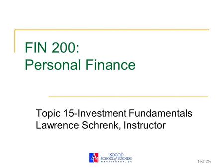 1 (of 26) FIN 200: Personal Finance Topic 15-Investment Fundamentals Lawrence Schrenk, Instructor.