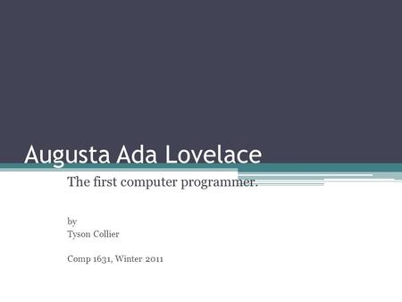 Augusta Ada Lovelace The first computer programmer. by Tyson Collier Comp 1631, Winter 2011.