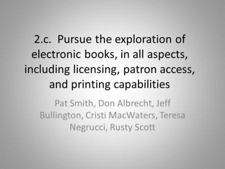 2.c. Pursue the exploration of electronic books, in all aspects, including licensing, patron access, and printing capabilities Pat Smith, Don Albrecht,