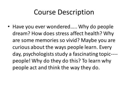 Course Description Have you ever wondered….. Why do people dream? How does stress affect health? Why are some memories so vivid? Maybe you are curious.