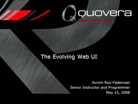 Avrom Roy-Faderman Senior Instructor and Programmer May 15, 2008 The Evolving Web UI.