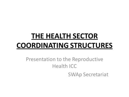 THE HEALTH SECTOR COORDINATING STRUCTURES Presentation to the Reproductive Health ICC SWAp Secretariat.