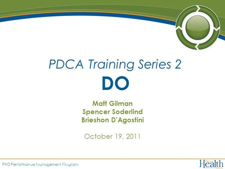 PHD Performance Management Program Matt Gilman Spencer Soderlind Brieshon D'Agostini October 19, 2011 PDCA Training Series 2 DO 1.