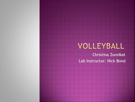 Christina Zureikat Lab Instructor: Nick Bond  The sport of volleyball celebrated its 100 th anniversary in 1995. Volleyball started on the beaches but.