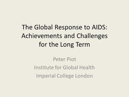 The Global Response to AIDS: Achievements and Challenges for the Long Term Peter Piot Institute for Global Health Imperial College London.