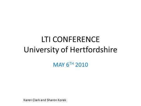 LTI CONFERENCE University of Hertfordshire MAY 6 TH 2010 Karen Clark and Sharon Korek.