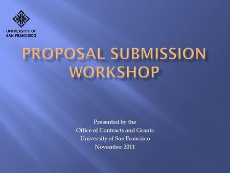 Presented by the Office of Contracts and Grants University of San Francisco November 2011.