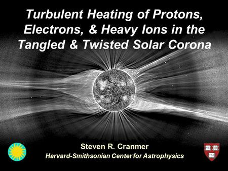 Turbulent Heating of Protons, Electrons, & Heavy Ions in the Tangled & Twisted Solar Corona Steven R. Cranmer Harvard-Smithsonian Center for Astrophysics.