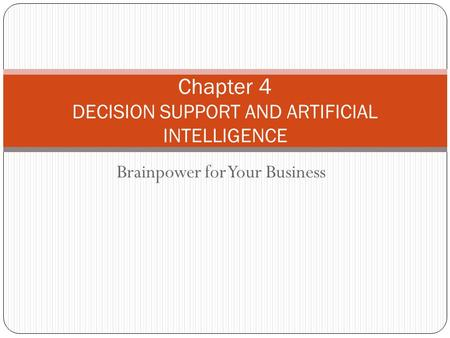 Brainpower for Your Business Chapter 4 DECISION SUPPORT AND ARTIFICIAL INTELLIGENCE.