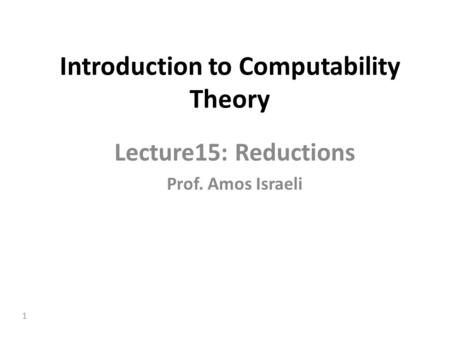 1 Introduction to Computability Theory Lecture15: Reductions Prof. Amos Israeli.