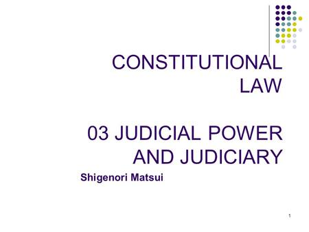 1 1 CONSTITUTIONAL LAW 03 JUDICIAL POWER AND JUDICIARY Shigenori Matsui.