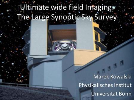 Ultimate wide field Imaging: The Large Synoptic Sky Survey Marek Kowalski Physikalisches Institut Universität Bonn.