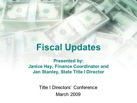 Fiscal Updates Presented by: Janice Hay, Finance Coordinator and Jan Stanley, State Title I Director Title I Directors' Conference March 2009.