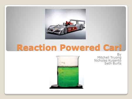Reaction Powered Car! By Mitchell Truong Nicholas Kusanto Seth Burts.