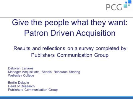 Give the people what they want: Patron Driven Acquisition Results and reflections on a survey completed by Publishers Communication Group Deborah Lenares.