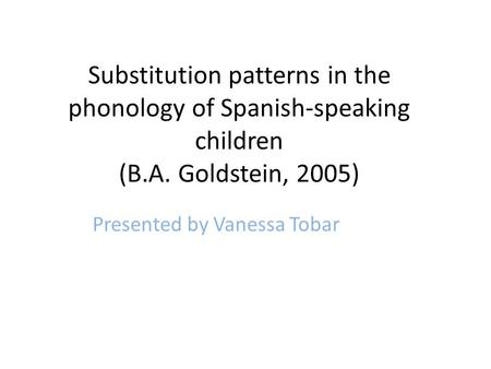 Substitution patterns in the phonology of Spanish-speaking children (B.A. Goldstein, 2005) Presented by Vanessa Tobar.