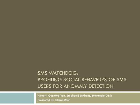 SMS WATCHDOG: PROFILING SOCIAL BEHAVIORS OF SMS USERS FOR ANOMALY DETECTION Authors: Guanhua Yan, Stephan Eidenbenz, Emannuele Galli Presented by: Ishtiaq.
