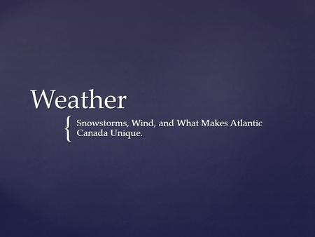 { Weather Snowstorms, Wind, and What Makes Atlantic Canada Unique.