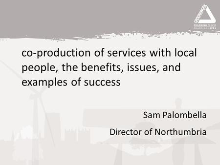 Co-production of services with local people, the benefits, issues, and examples of success Sam Palombella Director of Northumbria.