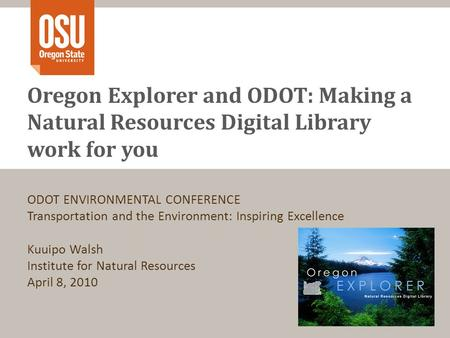 Oregon Explorer and ODOT: Making a Natural Resources Digital Library work for you ODOT ENVIRONMENTAL CONFERENCE Transportation and the Environment: Inspiring.