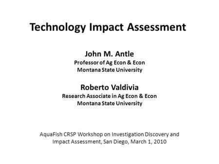 Technology Impact Assessment John M. Antle Professor of Ag Econ & Econ Montana State University Roberto Valdivia Research Associate in Ag Econ & Econ Montana.