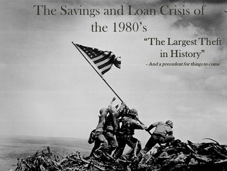 "The Savings and Loan Crisis of the 1980's ""The Largest Theft in History"" - And a precedent for things to come."