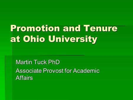 Promotion and Tenure at Ohio University Martin Tuck PhD Associate Provost for Academic Affairs.