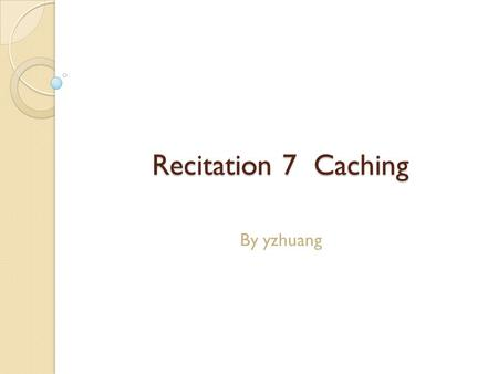 Recitation 7 Caching By yzhuang. Announcements Pick up your exam from ECE course hub ◦ Average is 43/60 ◦ Final Grade computation? See syllabus