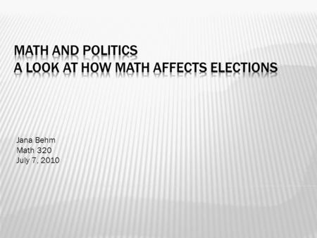 Jana Behm Math 320 July 7, 2010.  Voting Systems and how they can effect outcomes  *Majority Rule  *Plurality Voting  *Electoral College.
