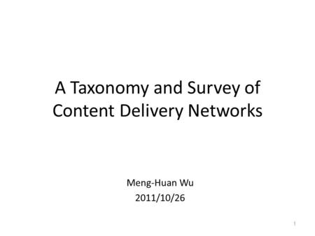 A Taxonomy and Survey of <strong>Content</strong> <strong>Delivery</strong> <strong>Networks</strong> Meng-Huan Wu 2011/10/26 1.