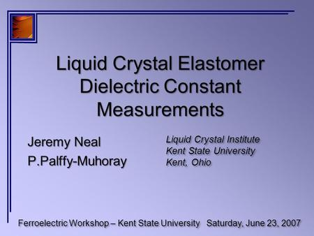 Liquid Crystal Elastomer Dielectric Constant Measurements Ferroelectric Workshop – Kent State UniversitySaturday, June 23, 2007 Liquid Crystal Institute.