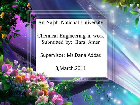 An-Najah National University Chemical Engineering in work Submitted by: Bara' Amer Supervisor: Ms.Dana Addas 3,March,2011.