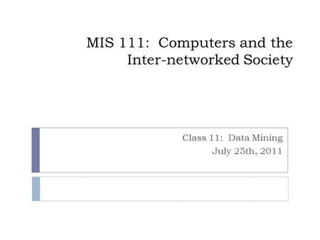 MIS 111: Computers and the Inter-networked Society Class 11: Data Mining July 25th, 2011.
