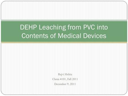Rajvi Mehta Chem 4101, Fall 2011 December 9, 2011 DEHP Leaching from PVC into Contents of Medical Devices.